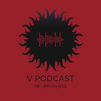 V Podcast 118 - Hosted by Bryan Gee